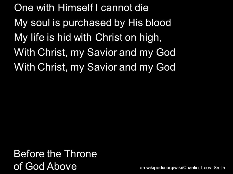 Before the Throne of God Above One with Himself I cannot die My soul is purchased by His blood My life is hid with Christ on high, With Christ, my Savior and my God en.wikipedia.org/wiki/Charitie_Lees_Smith