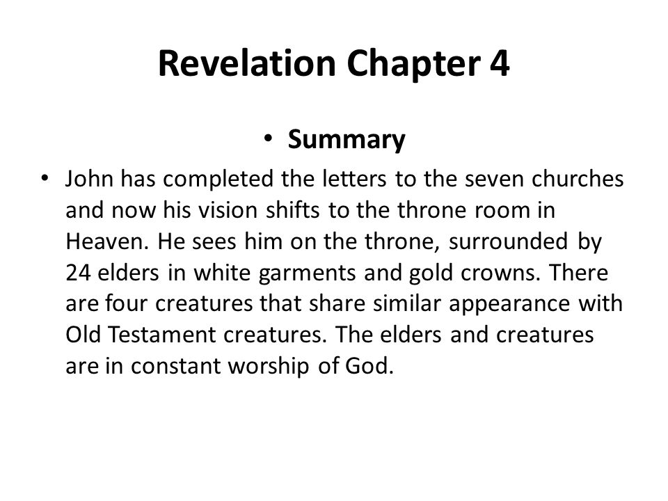 Revelation Chapter 4 Summary John has completed the letters to the seven churches and now his vision shifts to the throne room in Heaven. He sees him