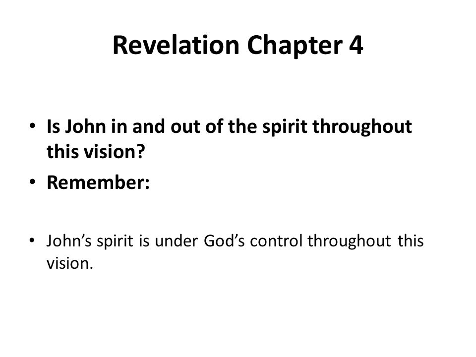 Revelation Chapter 4 Is John in and out of the spirit throughout this vision? Remember: John's spirit is under God's control throughout this vision.