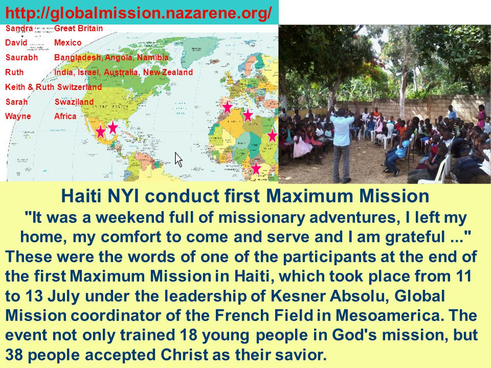 SandraGreat Britain DavidMexico Saurabh Bangladesh, Angola, Namibia RuthIndia, Israel, Australia, New Zealand Keith & Ruth Switzerland SarahSwaziland WayneAfrica http://globalmission.nazarene.org/ Haiti NYI conduct first Maximum Mission It was a weekend full of missionary adventures, I left my home, my comfort to come and serve and I am grateful... These were the words of one of the participants at the end of the first Maximum Mission in Haiti, which took place from 11 to 13 July under the leadership of Kesner Absolu, Global Mission coordinator of the French Field in Mesoamerica.
