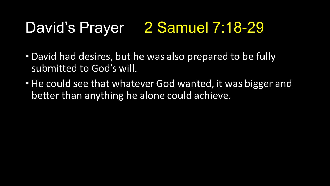 David had desires, but he was also prepared to be fully submitted to God's will. He could see that whatever God wanted, it was bigger and better than