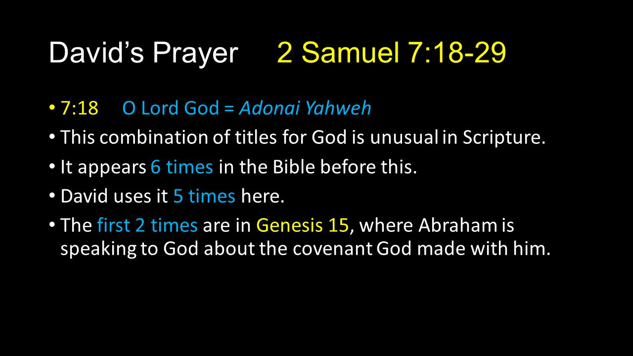 David's Prayer 2 Samuel 7:18-29 7:18 O Lord God = Adonai Yahweh This combination of titles for God is unusual in Scripture. It appears 6 times in the
