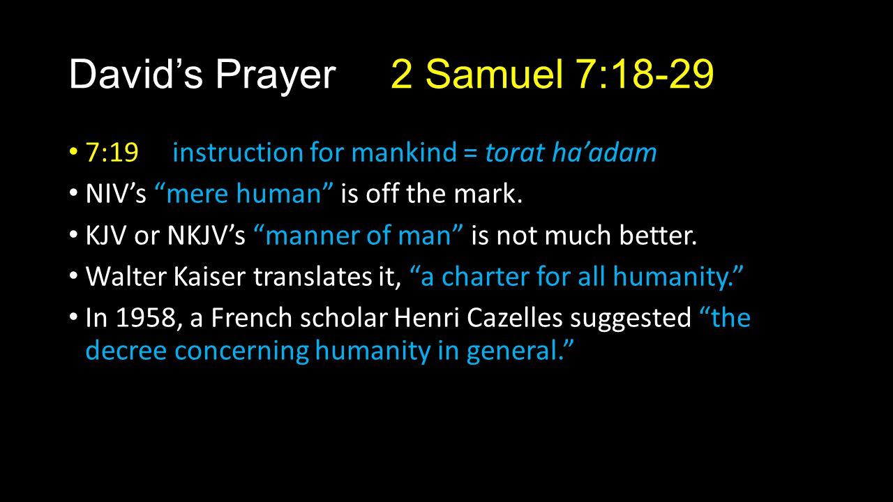"David's Prayer 2 Samuel 7:18-29 7:19 instruction for mankind = torat ha'adam NIV's ""mere human"" is off the mark. KJV or NKJV's ""manner of man"" is not"