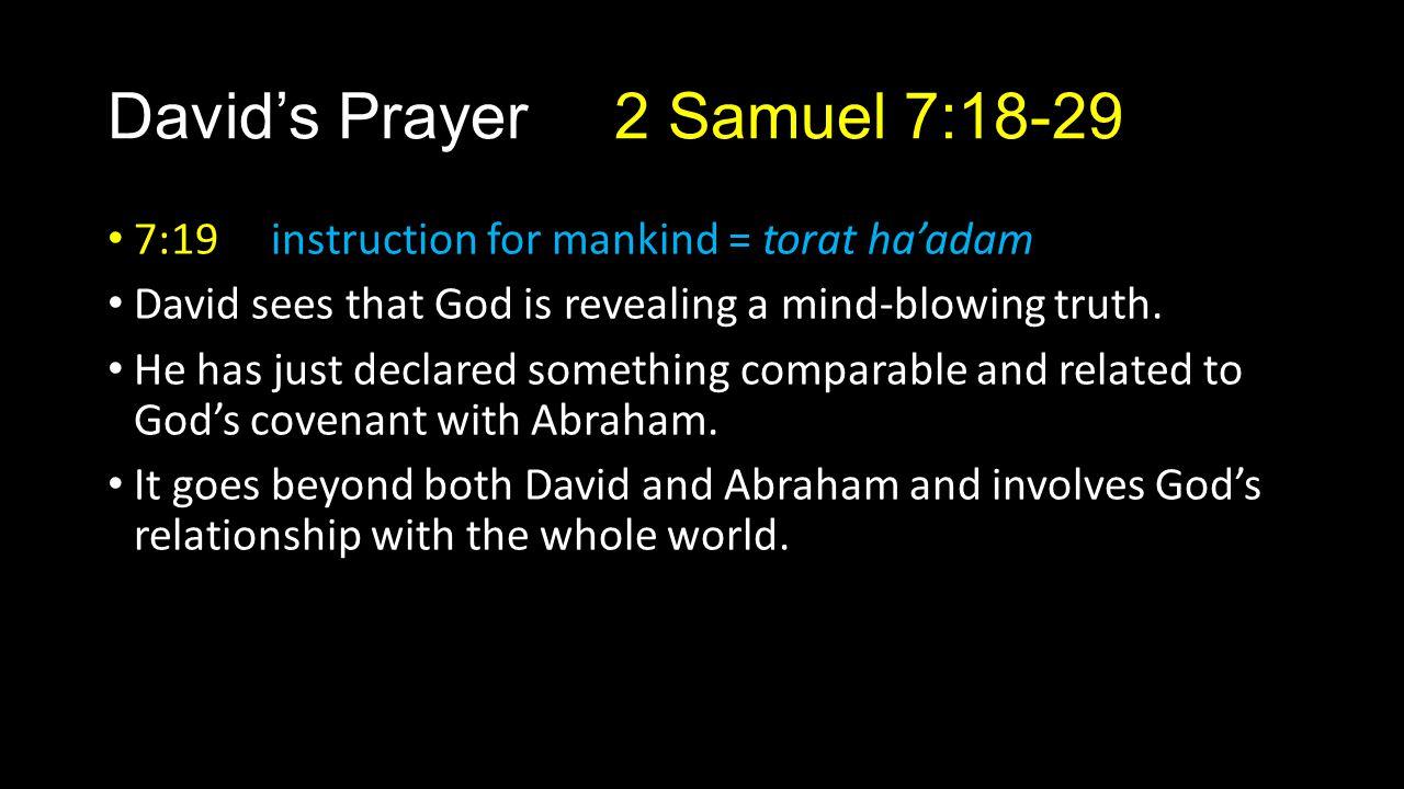 David's Prayer 2 Samuel 7:18-29 7:19 instruction for mankind = torat ha'adam David sees that God is revealing a mind-blowing truth. He has just declar