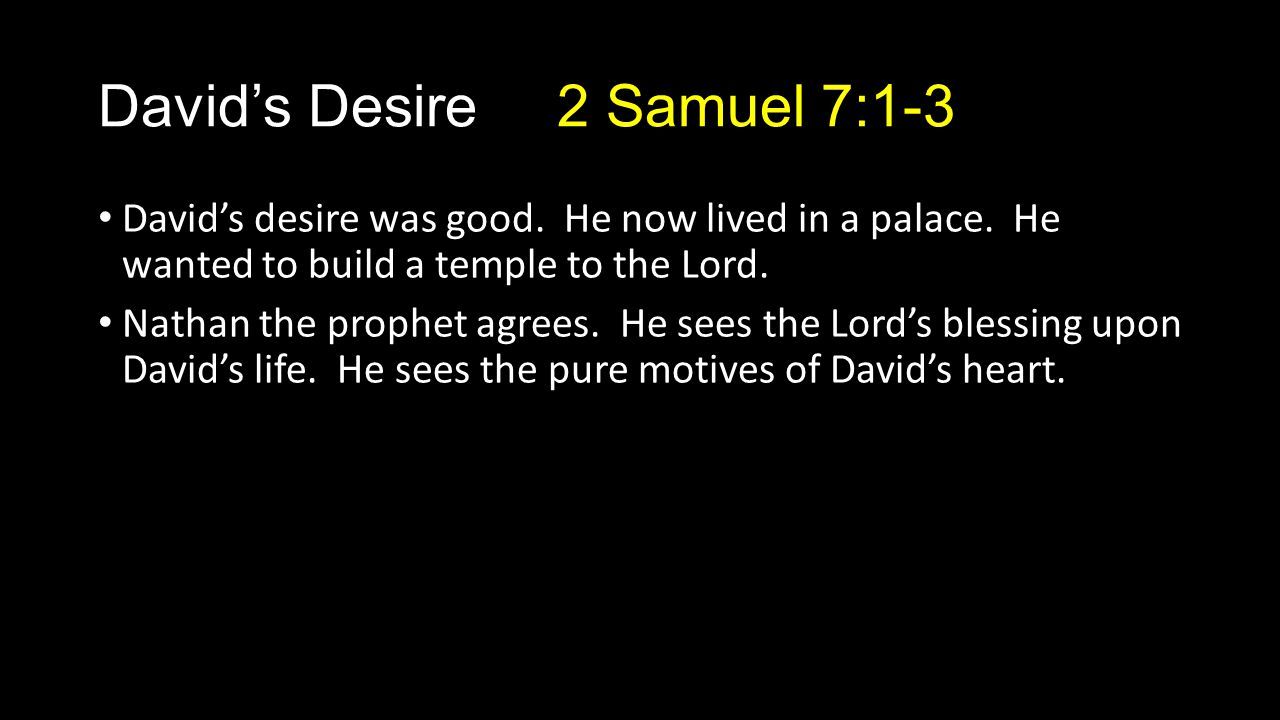 David's desire was good. He now lived in a palace. He wanted to build a temple to the Lord. Nathan the prophet agrees. He sees the Lord's blessing upo