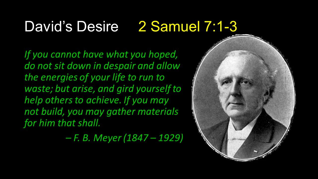 David's Desire 2 Samuel 7:1-3 If you cannot have what you hoped, do not sit down in despair and allow the energies of your life to run to waste; but a