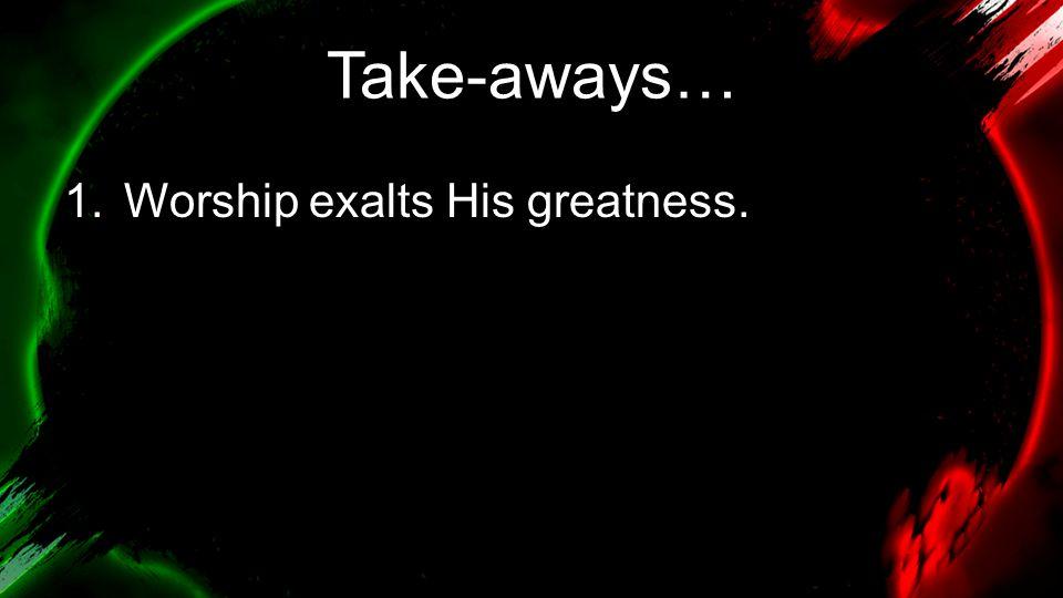 Take-aways… 1.Worship exalts His greatness.