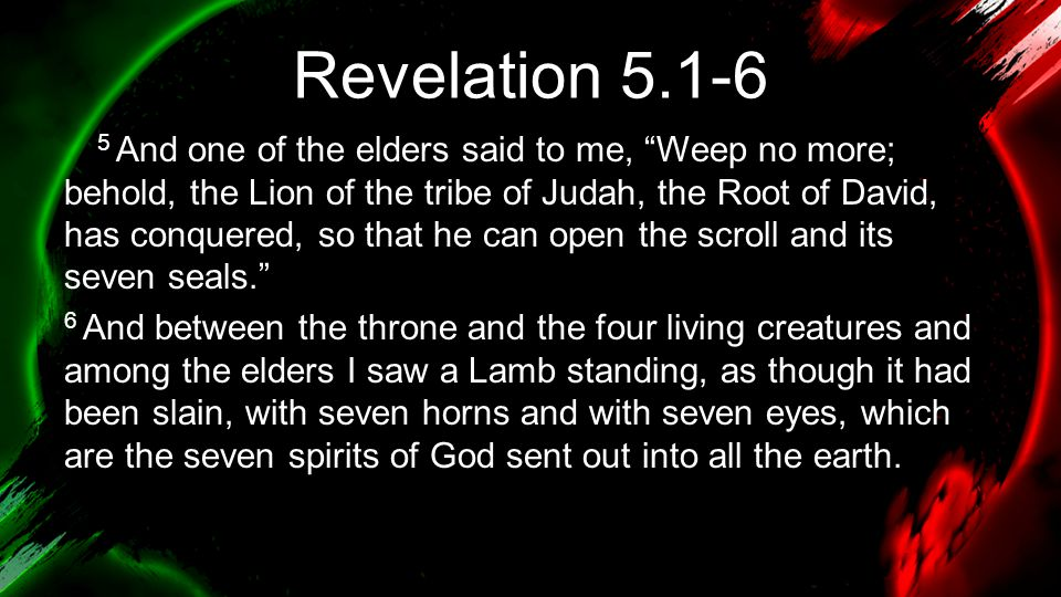 Revelation 5.1-6 5 And one of the elders said to me, Weep no more; behold, the Lion of the tribe of Judah, the Root of David, has conquered, so that he can open the scroll and its seven seals. 6 And between the throne and the four living creatures and among the elders I saw a Lamb standing, as though it had been slain, with seven horns and with seven eyes, which are the seven spirits of God sent out into all the earth.