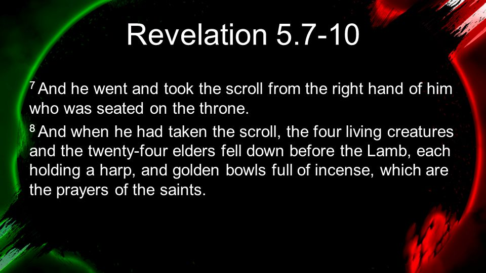 Revelation 5.7-10 7 And he went and took the scroll from the right hand of him who was seated on the throne.