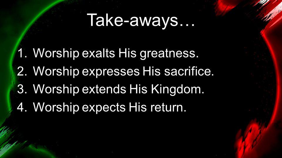 Take-aways… 1.Worship exalts His greatness. 2.Worship expresses His sacrifice.