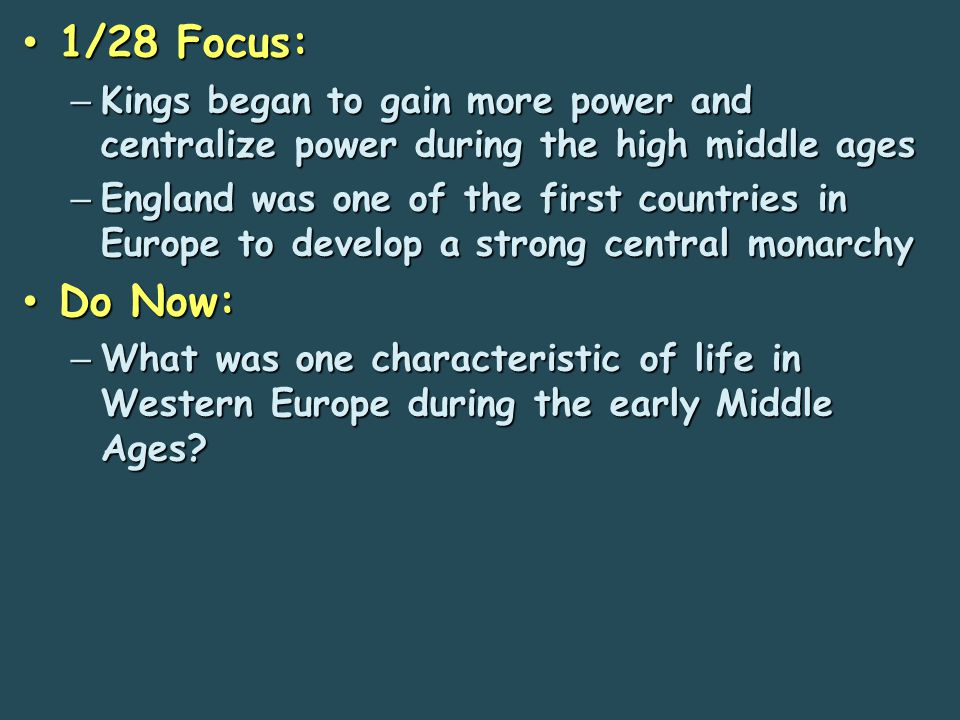 1/28 Focus: 1/28 Focus: – Kings began to gain more power and centralize power during the high middle ages – England was one of the first countries in