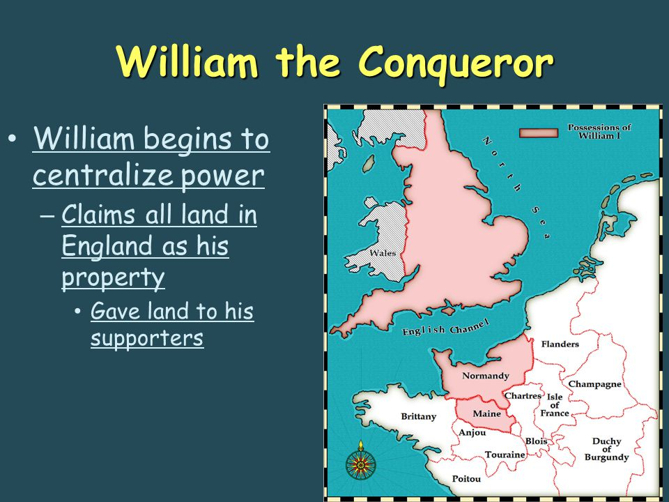 William the Conqueror William begins to centralize power – Claims all land in England as his property Gave land to his supporters