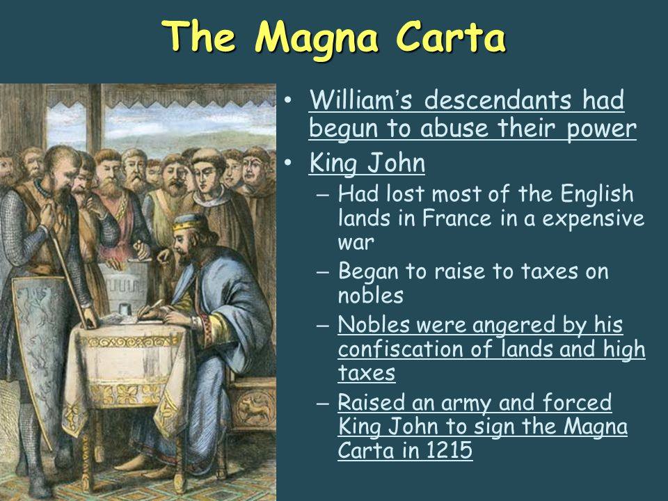 The Magna Carta William's descendants had begun to abuse their power King John – Had lost most of the English lands in France in a expensive war – Beg