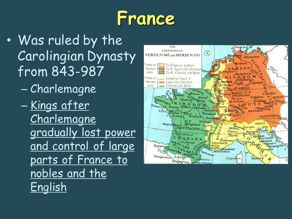 France Was ruled by the Carolingian Dynasty from 843-987 – Charlemagne – Kings after Charlemagne gradually lost power and control of large parts of Fr