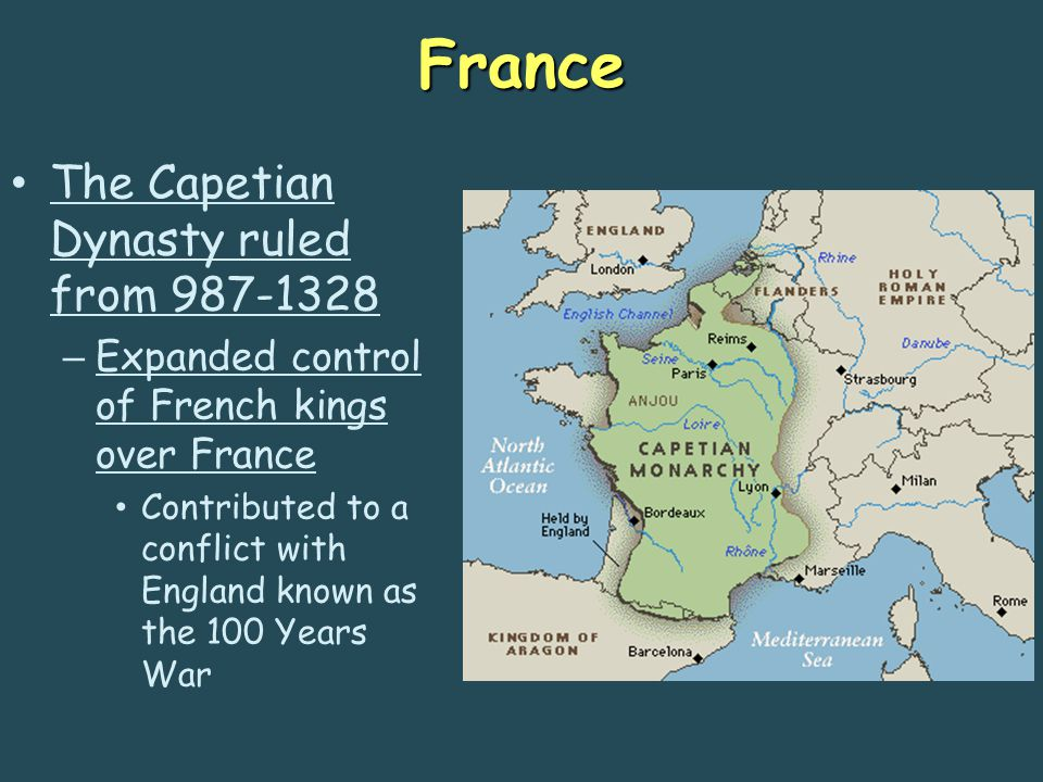 France The Capetian Dynasty ruled from 987-1328 – Expanded control of French kings over France Contributed to a conflict with England known as the 100