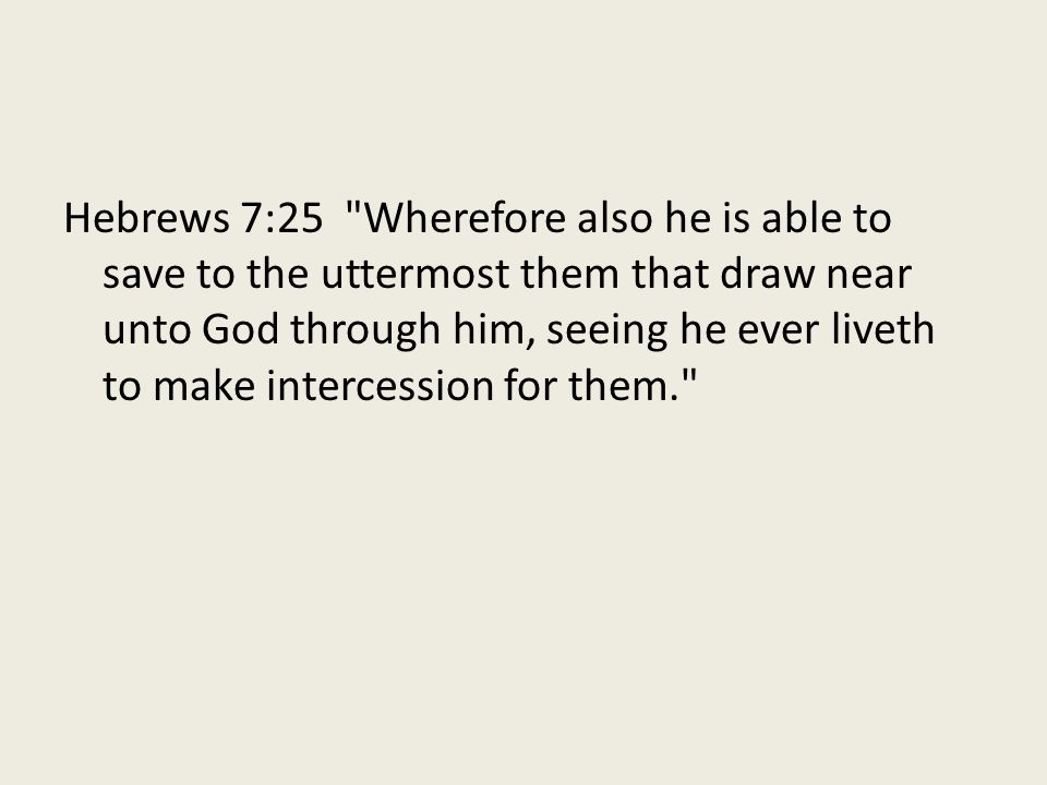 Hebrews 7:25 Wherefore also he is able to save to the uttermost them that draw near unto God through him, seeing he ever liveth to make intercession for them.
