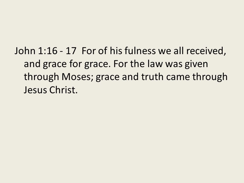 John 1:16 - 17 For of his fulness we all received, and grace for grace. For the law was given through Moses; grace and truth came through Jesus Christ