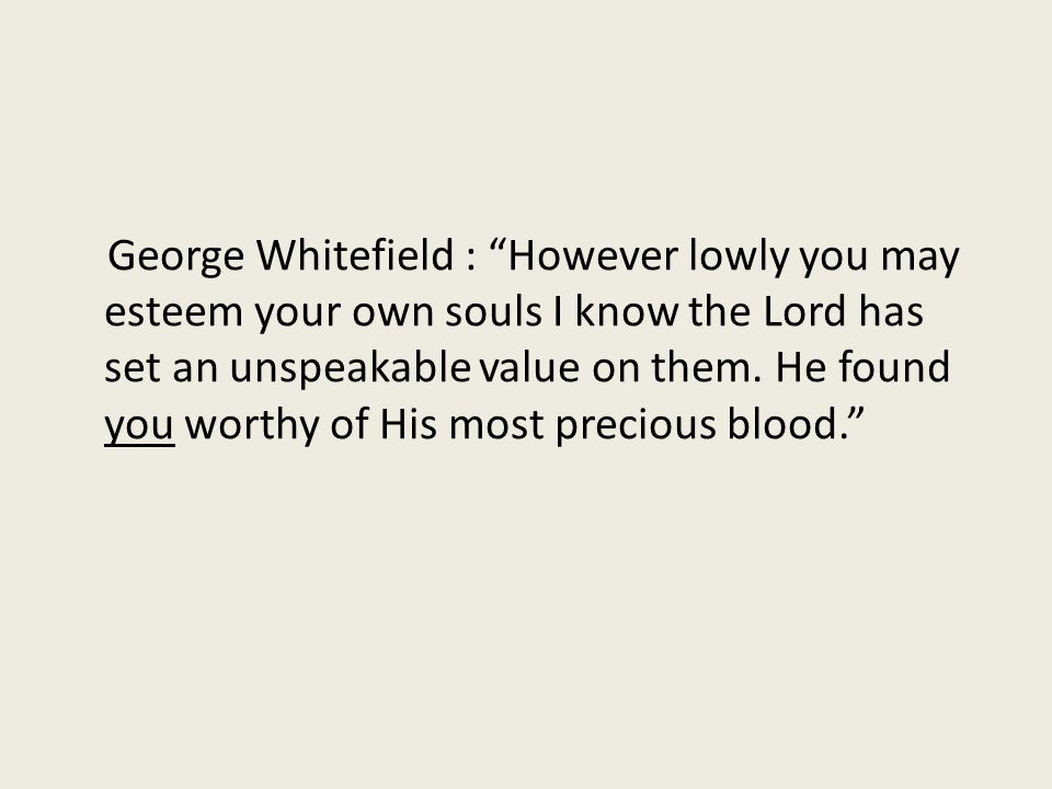 George Whitefield : However lowly you may esteem your own souls I know the Lord has set an unspeakable value on them.