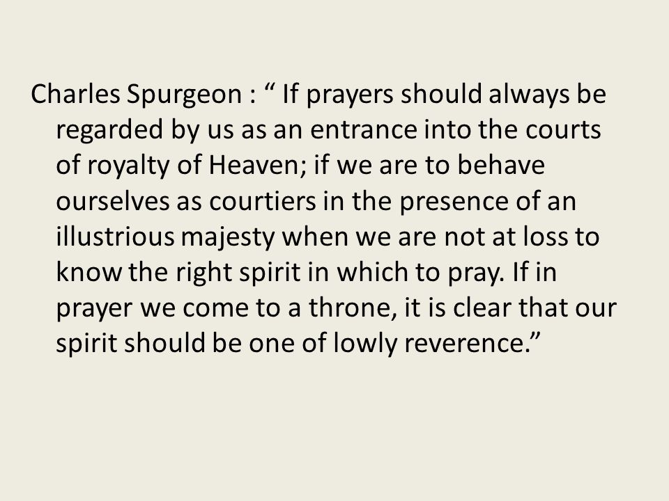 Charles Spurgeon : If prayers should always be regarded by us as an entrance into the courts of royalty of Heaven; if we are to behave ourselves as courtiers in the presence of an illustrious majesty when we are not at loss to know the right spirit in which to pray.