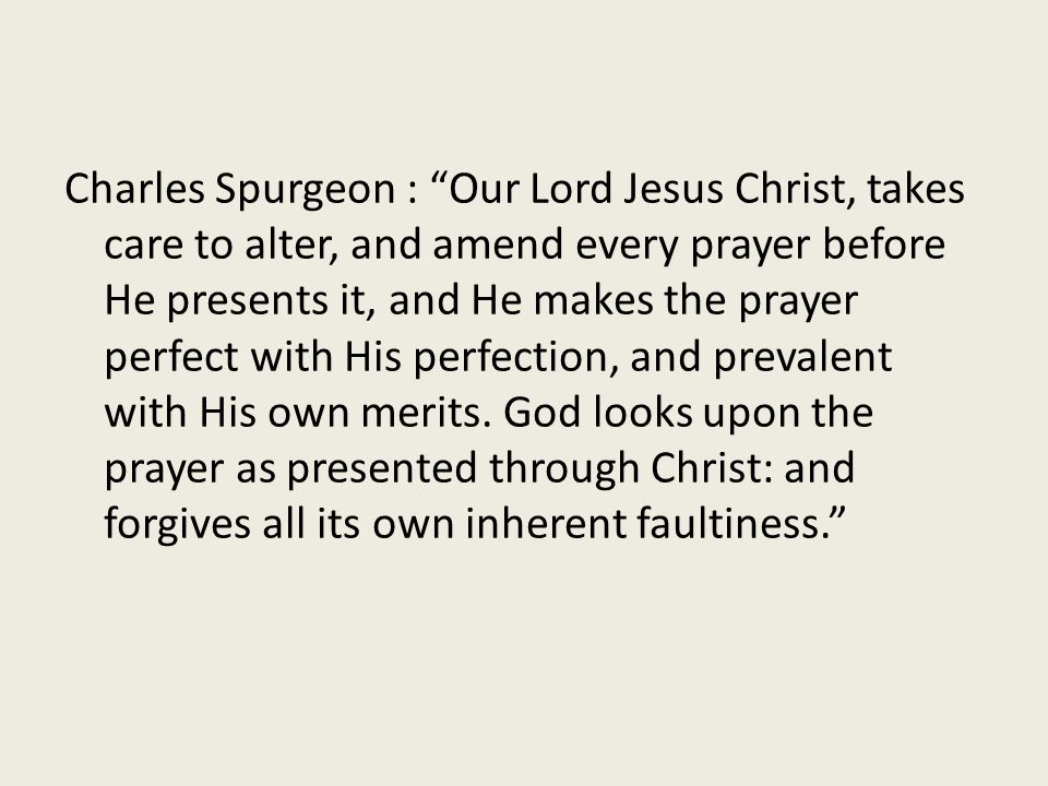 """Charles Spurgeon : """"Our Lord Jesus Christ, takes care to alter, and amend every prayer before He presents it, and He makes the prayer perfect with His"""