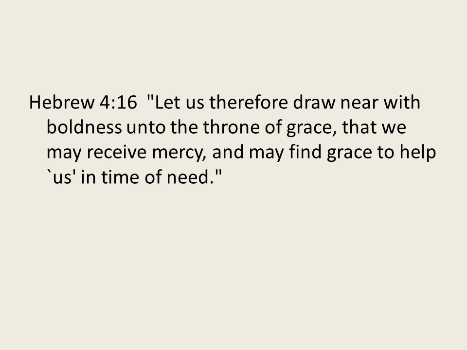 Hebrew 4:16 Let us therefore draw near with boldness unto the throne of grace, that we may receive mercy, and may find grace to help `us in time of need.