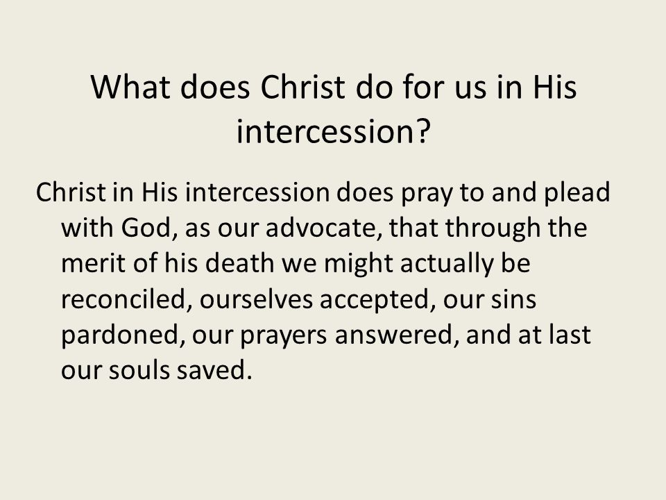 What does Christ do for us in His intercession? Christ in His intercession does pray to and plead with God, as our advocate, that through the merit of