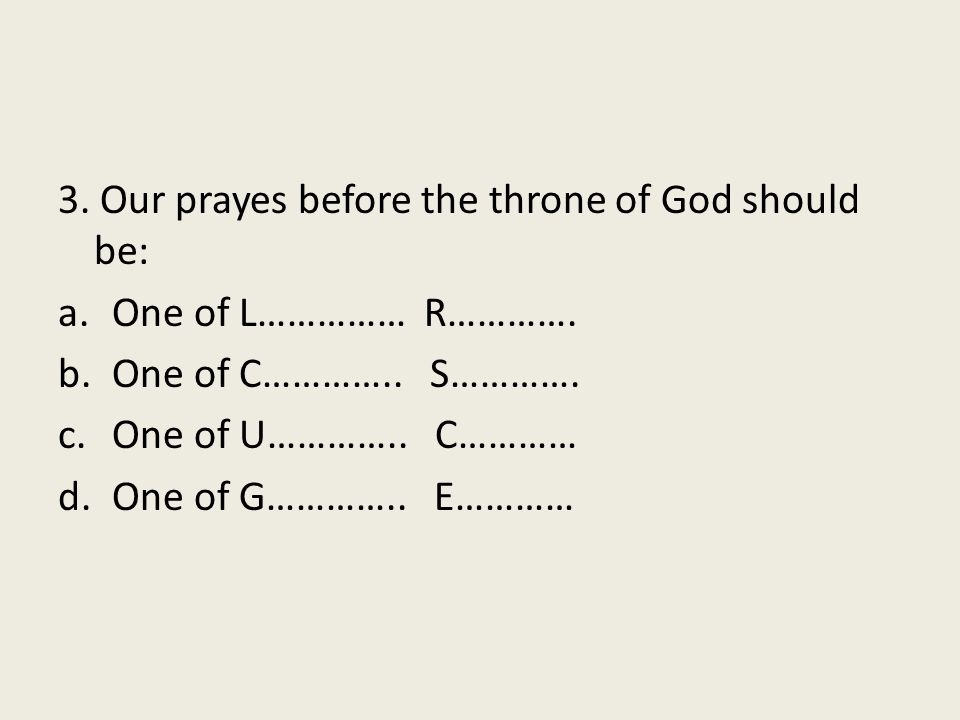 3. Our prayes before the throne of God should be: a.One of L…………… R………….