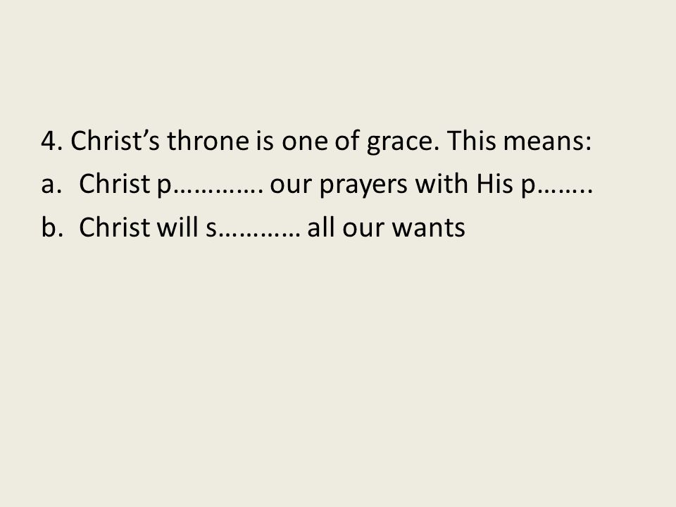 4. Christ's throne is one of grace. This means: a.Christ p…………. our prayers with His p…….. b.Christ will s………… all our wants