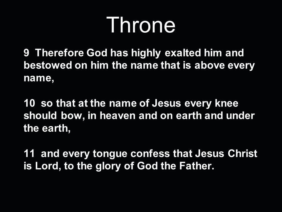 Throne 9 Therefore God has highly exalted him and bestowed on him the name that is above every name, 10 so that at the name of Jesus every knee should