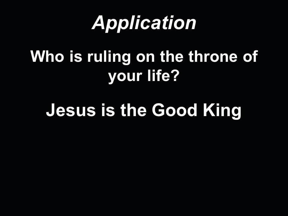 Application Who is ruling on the throne of your life? Jesus is the Good King
