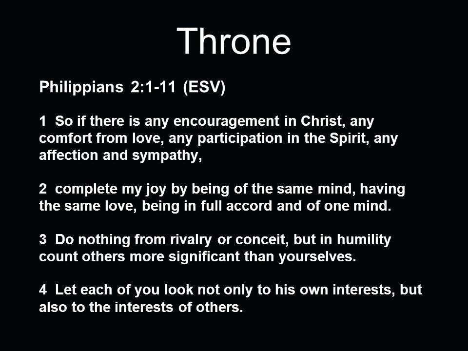 Throne Philippians 2:1-11 (ESV) 1 So if there is any encouragement in Christ, any comfort from love, any participation in the Spirit, any affection an