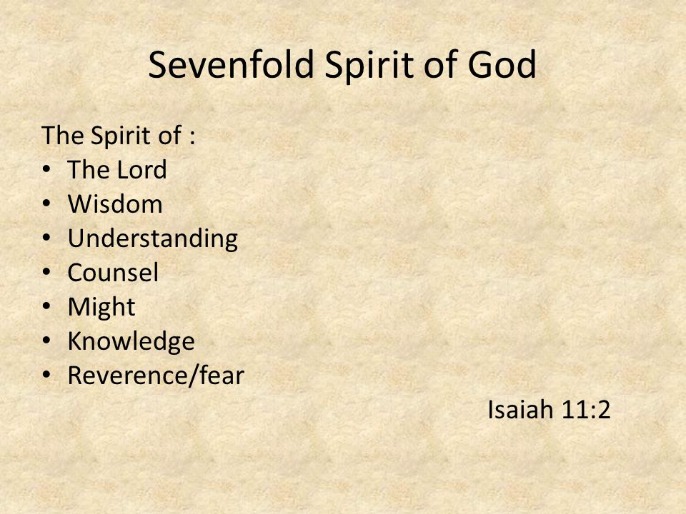 Sevenfold Spirit of God The Spirit of : The Lord Wisdom Understanding Counsel Might Knowledge Reverence/fear Isaiah 11:2