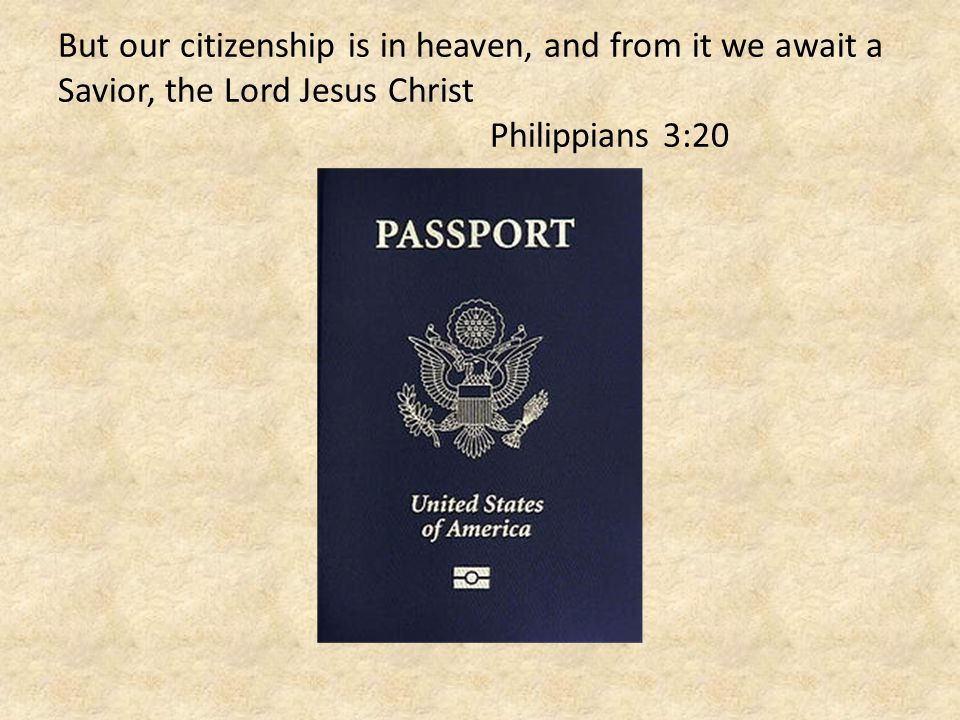 But our citizenship is in heaven, and from it we await a Savior, the Lord Jesus Christ Philippians 3:20