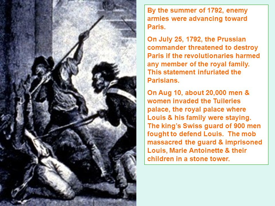 Also during the summer of 1792, the citizens, mainly the Parisians raided the prisons & murdered over 1,000 prisoners, for fear of rumor that while they were away defending Paris against Prussia royalists who were imprisoned in Paris would seize control of the city in their absence.