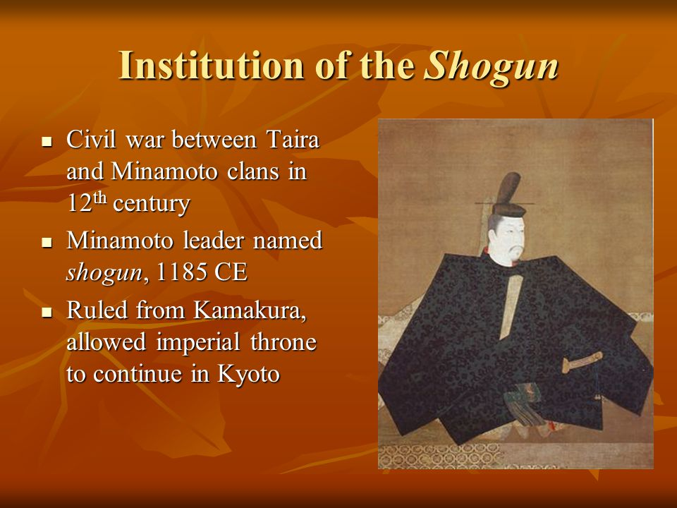 Institution of the Shogun Civil war between Taira and Minamoto clans in 12 th century Civil war between Taira and Minamoto clans in 12 th century Minamoto leader named shogun, 1185 CE Minamoto leader named shogun, 1185 CE Ruled from Kamakura, allowed imperial throne to continue in Kyoto Ruled from Kamakura, allowed imperial throne to continue in Kyoto