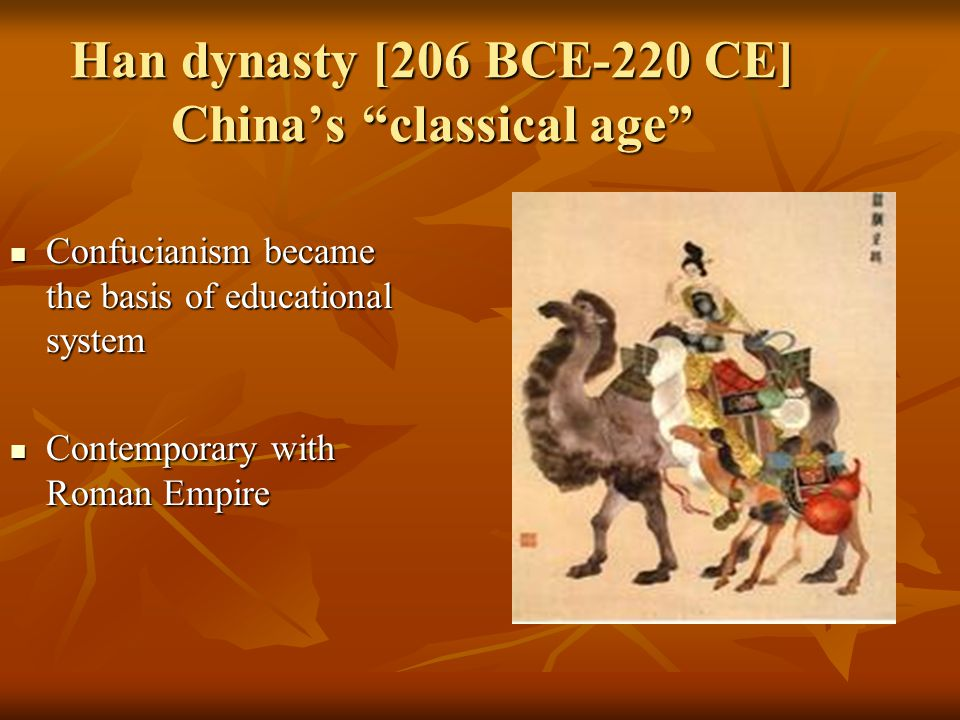 "Han dynasty [206 BCE-220 CE] China's ""classical age"" Confucianism became the basis of educational system Confucianism became the basis of educational"