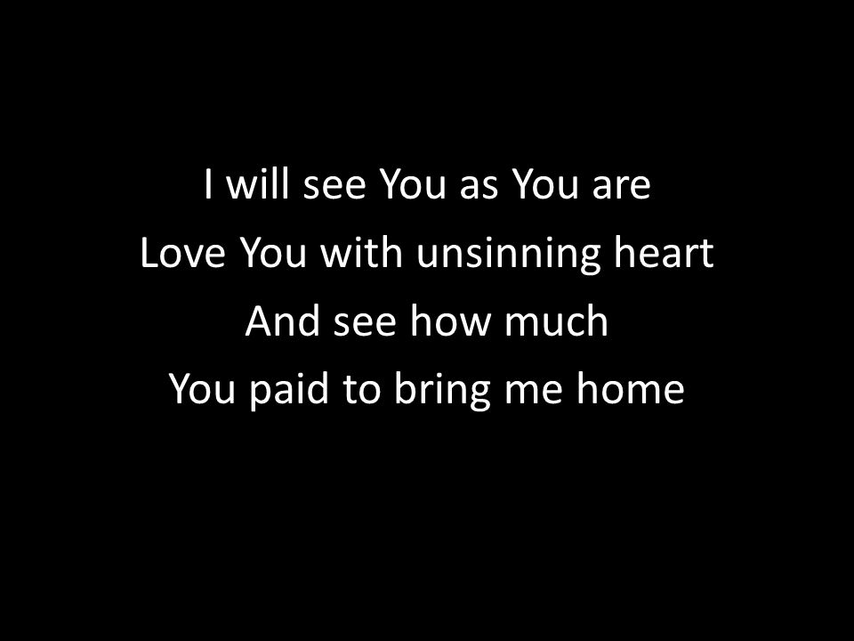 I will see You as You are Love You with unsinning heart And see how much You paid to bring me home
