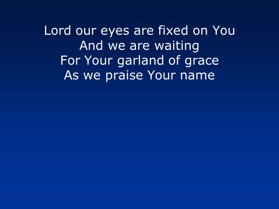 Lord our eyes are fixed on You And we are waiting For Your garland of grace As we praise Your name