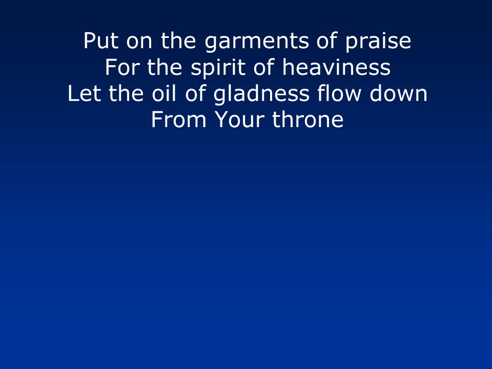 Put on the garments of praise For the spirit of heaviness Your joy is my strength alone My strength alone