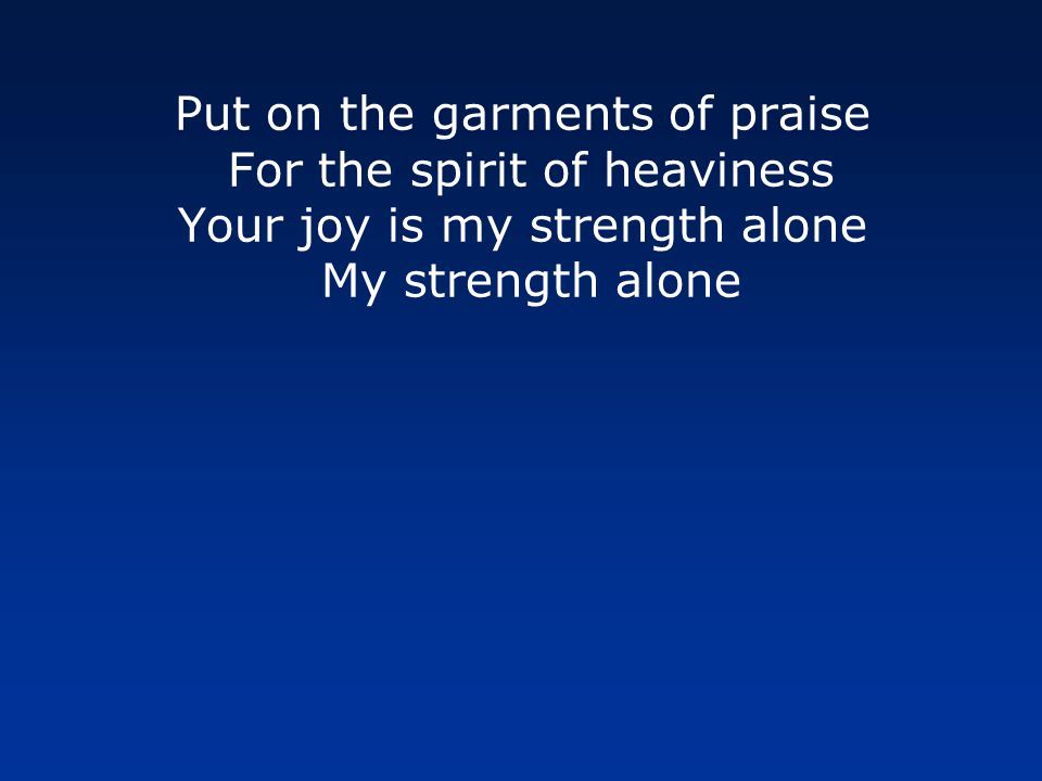 Put on the garments of praise For the spirit of heaviness Let the oil of gladness flow down From Your throne