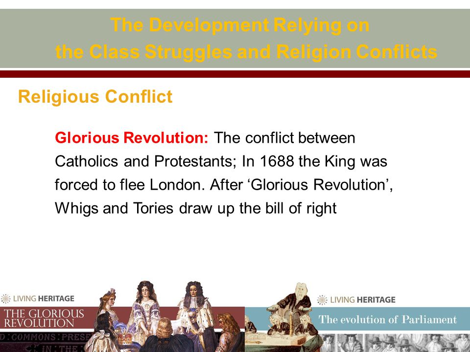 Religious Conflict The Development Relying on the Class Struggles and Religion Conflicts Glorious Revolution: The conflict between Catholics and Protestants; In 1688 the King was forced to flee London.
