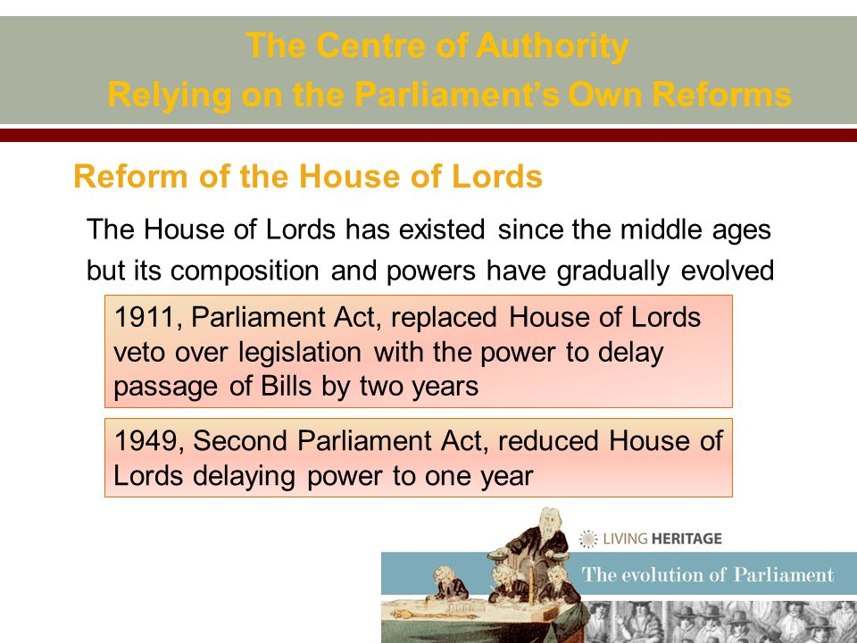 Reform of the House of Lords The Centre of Authority Relying on the Parliament's Own Reforms The House of Lords has existed since the middle ages but its composition and powers have gradually evolved 1911, Parliament Act, replaced House of Lords veto over legislation with the power to delay passage of Bills by two years 1949, Second Parliament Act, reduced House of Lords delaying power to one year