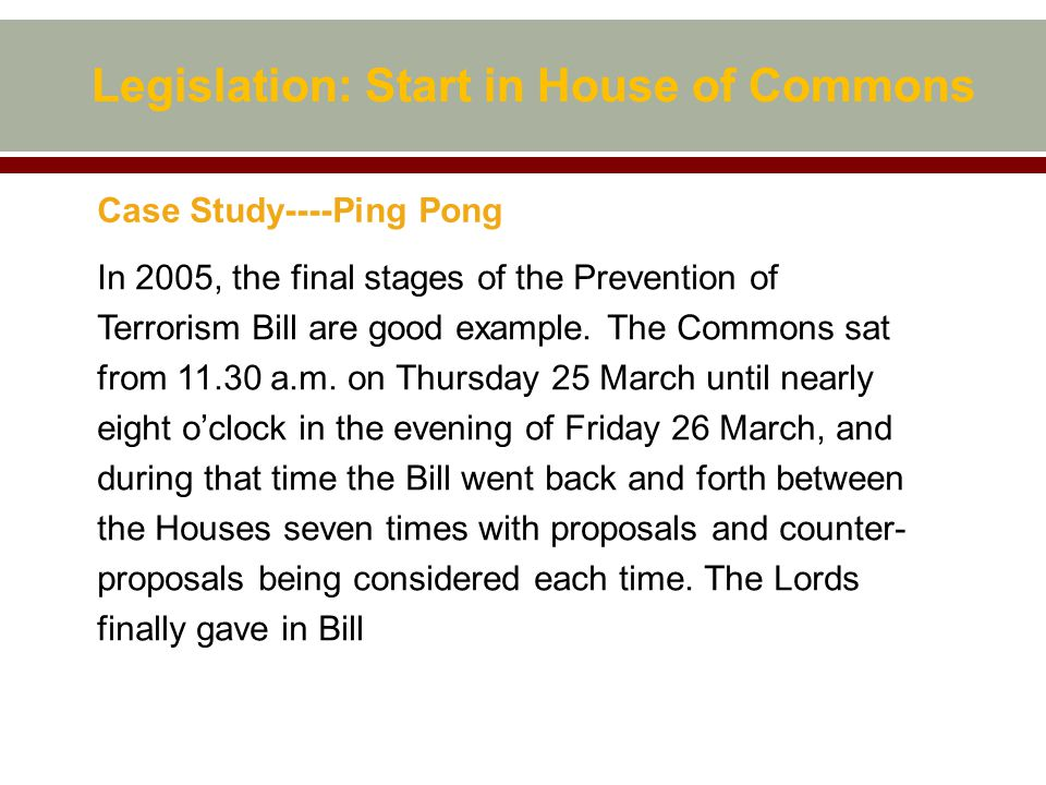 Legislation: Start in House of Commons Case Study----Ping Pong In 2005, the final stages of the Prevention of Terrorism Bill are good example.