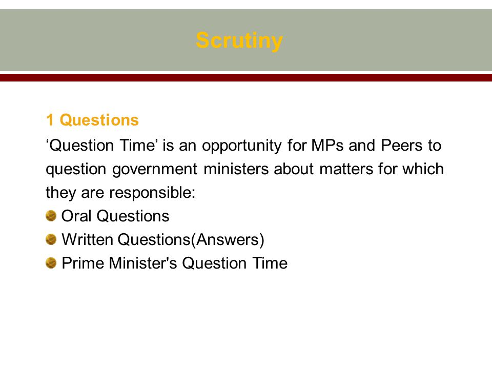 Scrutiny 1 Questions 'Question Time' is an opportunity for MPs and Peers to question government ministers about matters for which they are responsible: Oral Questions Written Questions(Answers) Prime Minister s Question Time