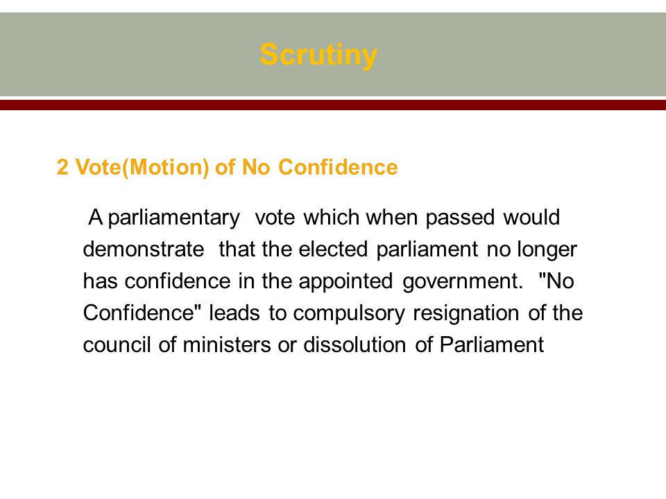 Scrutiny 2 Vote(Motion) of No Confidence A parliamentary vote which when passed would demonstrate that the elected parliament no longer has confidence in the appointed government.