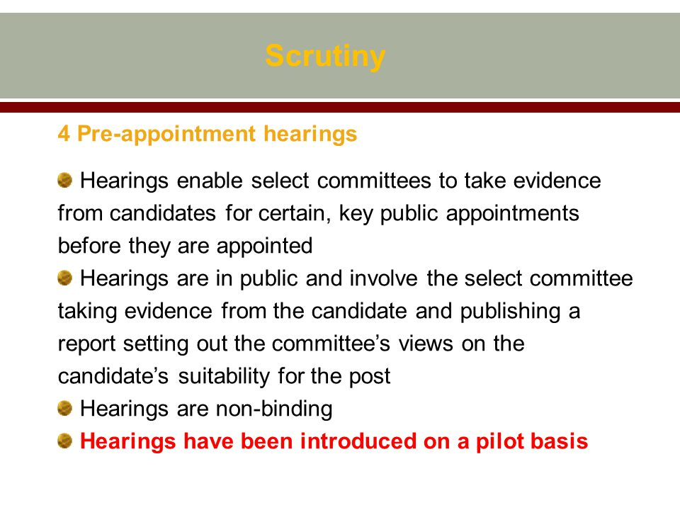 4 Pre-appointment hearings Hearings enable select committees to take evidence from candidates for certain, key public appointments before they are appointed Hearings are in public and involve the select committee taking evidence from the candidate and publishing a report setting out the committee's views on the candidate's suitability for the post Hearings are non-binding Hearings have been introduced on a pilot basis Scrutiny