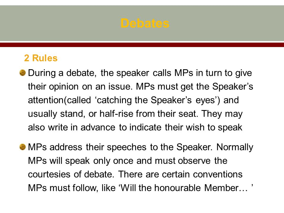 Debates 2 Rules During a debate, the speaker calls MPs in turn to give their opinion on an issue.
