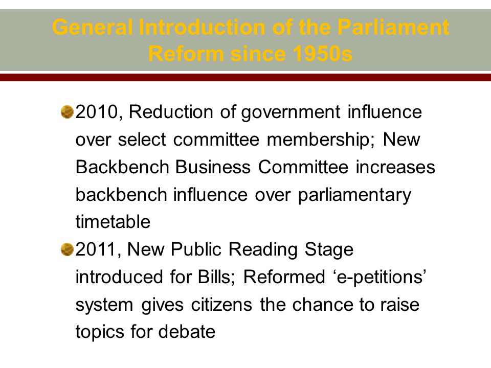 General Introduction of the Parliament Reform since 1950s 2010, Reduction of government influence over select committee membership; New Backbench Business Committee increases backbench influence over parliamentary timetable 2011, New Public Reading Stage introduced for Bills; Reformed 'e-petitions' system gives citizens the chance to raise topics for debate