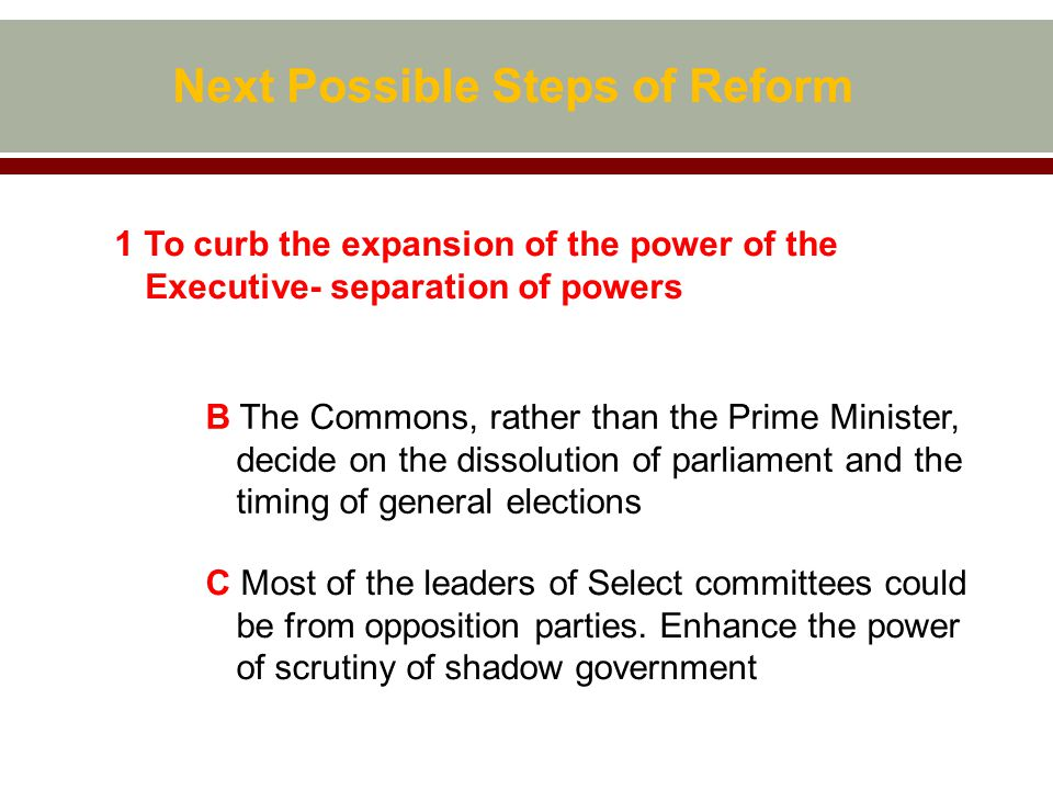 Next Possible Steps of Reform 1 To curb the expansion of the power of the Executive- separation of powers B The Commons, rather than the Prime Minister, decide on the dissolution of parliament and the timing of general elections C Most of the leaders of Select committees could be from opposition parties.