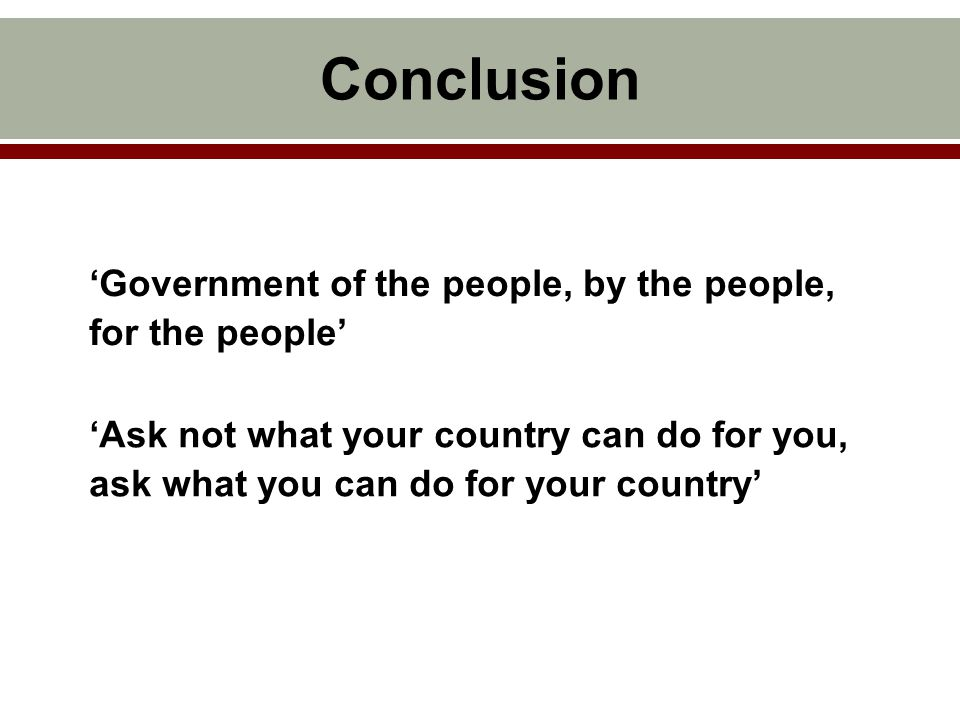'Government of the people, by the people, for the people' Conclusion 'Ask not what your country can do for you, ask what you can do for your country'